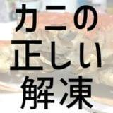 冷凍ズワイガニ 失敗しない&美味しく食べる正しい解凍方法【NG・失敗例あり】